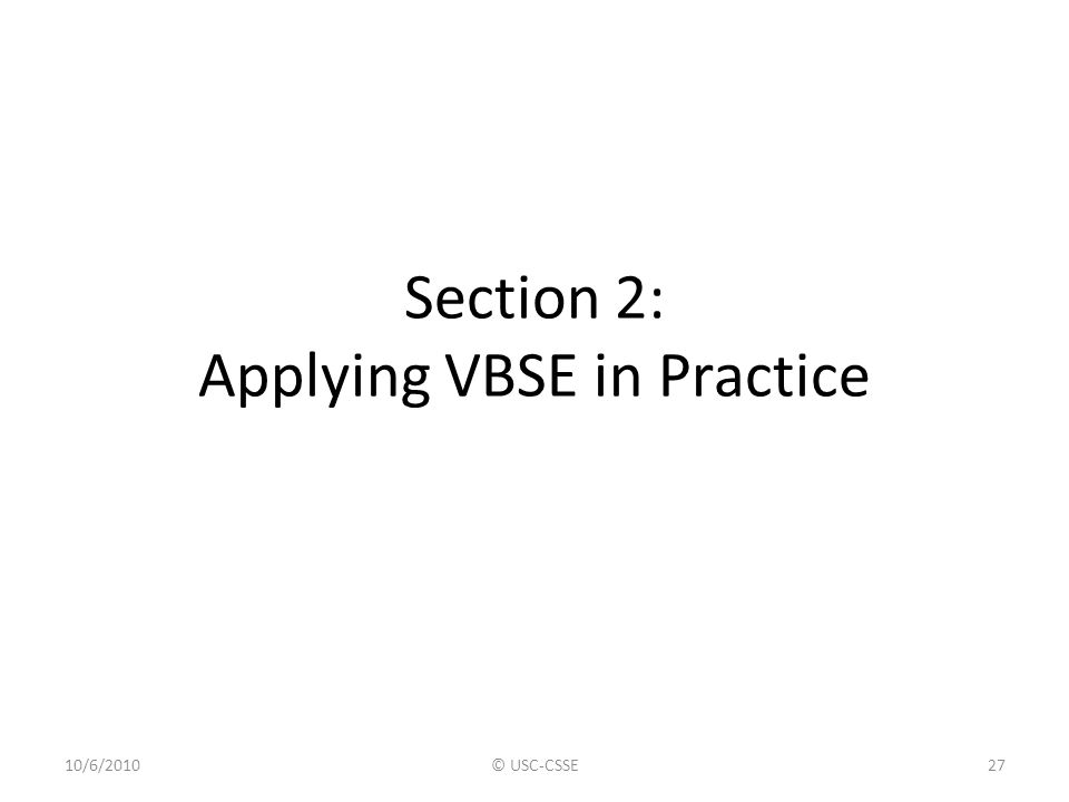 Section 2: Applying VBSE in Practice 10/6/2010© USC-CSSE27