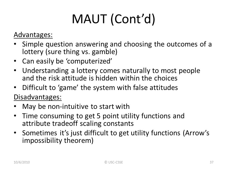 MAUT (Cont'd) Advantages: Simple question answering and choosing the outcomes of a lottery (sure thing vs. gamble) Can easily be 'computerized' Unders