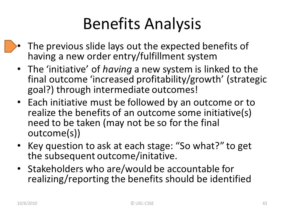 Benefits Analysis The previous slide lays out the expected benefits of having a new order entry/fulfillment system The 'initiative' of having a new sy