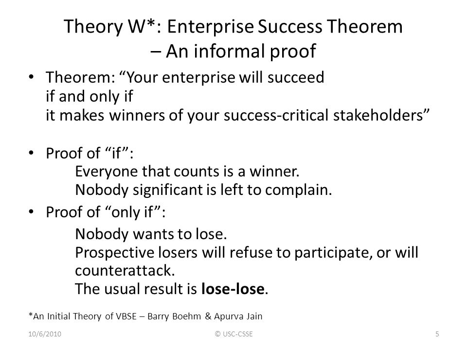 Theory W: WinWin Achievement Theorem Making winners of your success-critical stakeholders (SCSs) requires: Identifying all of the SCSs Understanding how the SCSs want to win Having the SCSs negotiate a win-win set of product and process plans Controlling progress toward SCS win-win realization, including adaptation to change.