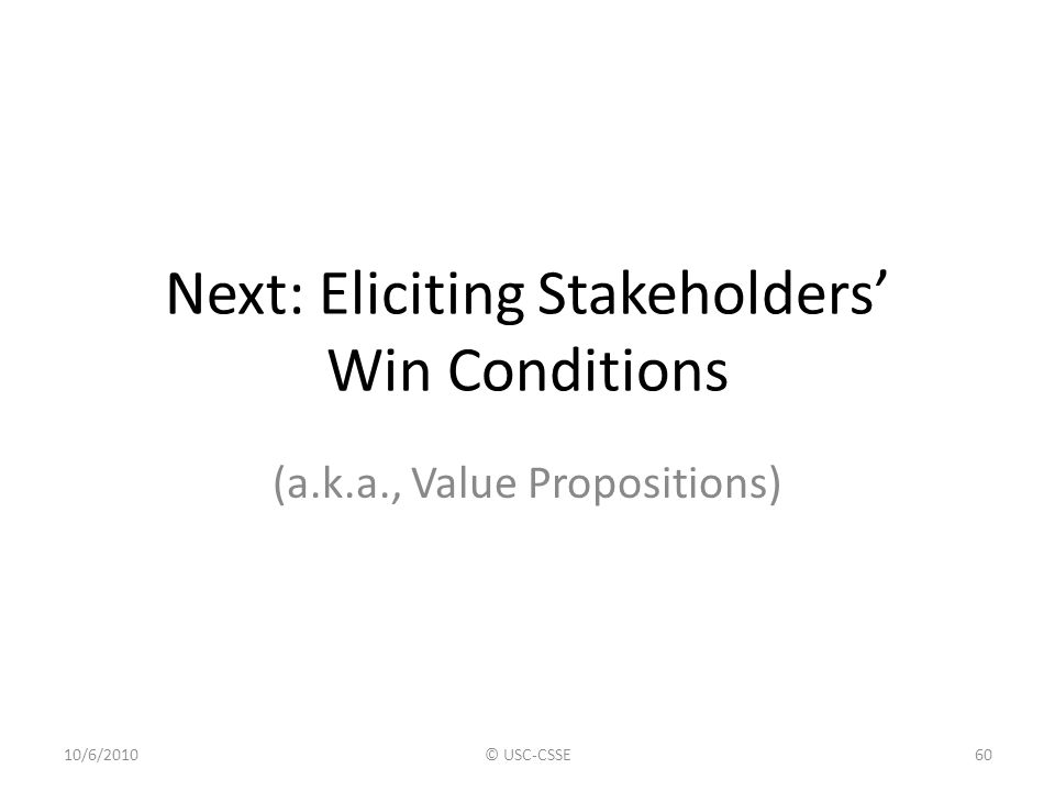 Next: Eliciting Stakeholders' Win Conditions (a.k.a., Value Propositions) 10/6/2010© USC-CSSE60