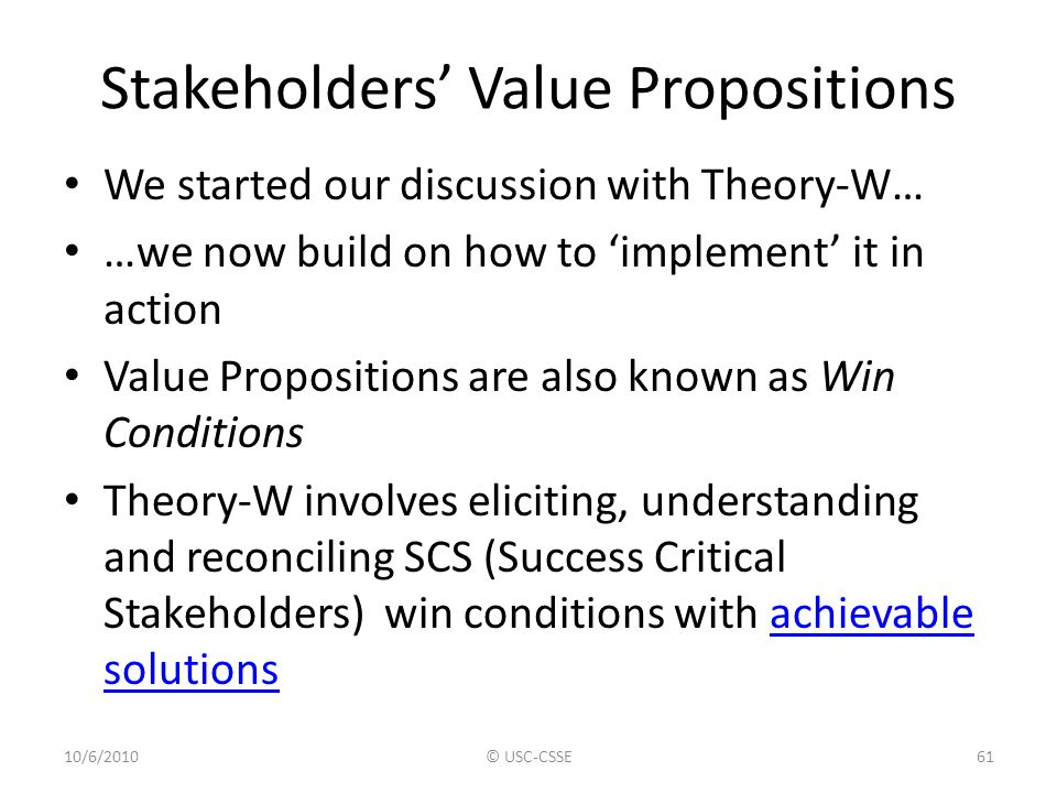 Stakeholders' Value Propositions We started our discussion with Theory-W… …we now build on how to 'implement' it in action Value Propositions are also
