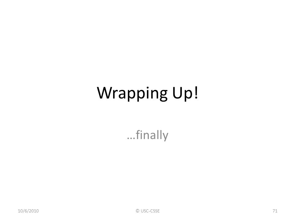 Wrapping Up! …finally 10/6/2010© USC-CSSE71
