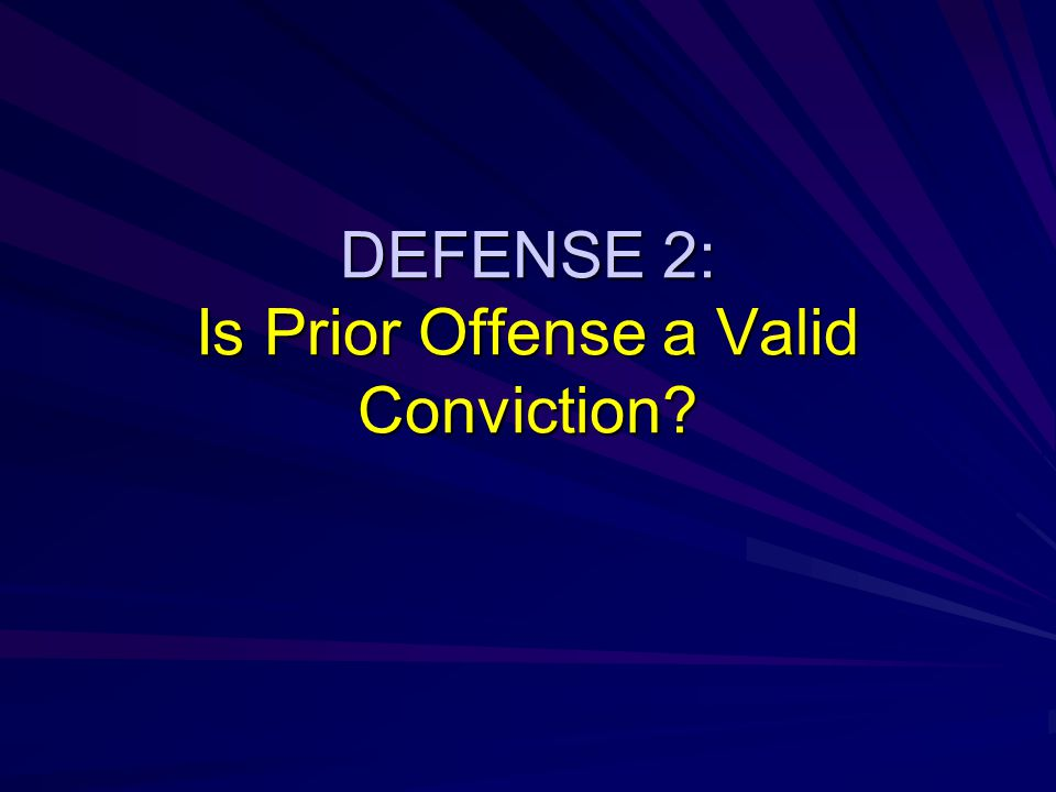 DEFENSE 2: Is Prior Offense a Valid Conviction