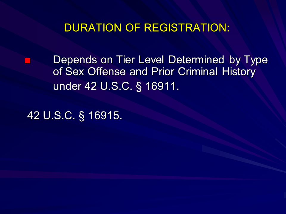 DURATION OF REGISTRATION: DURATION OF REGISTRATION: ■ Depends on Tier Level Determined by Type of Sex Offense and Prior Criminal History under 42 U.S.C.