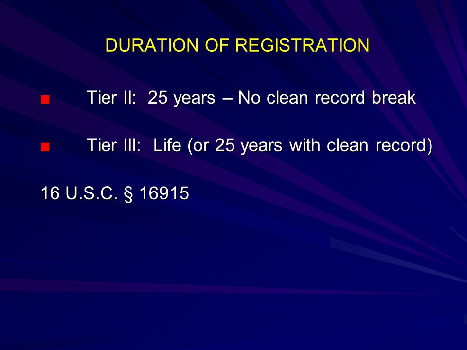 DURATION OF REGISTRATION ■ Tier II: 25 years – No clean record break ■Tier III: Life (or 25 years with clean record) 16 U.S.C.