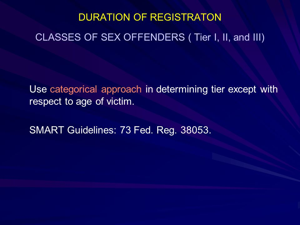 DURATION OF REGISTRATON CLASSES OF SEX OFFENDERS ( Tier I, II, and III) Use categorical approach in determining tier except with respect to age of victim.