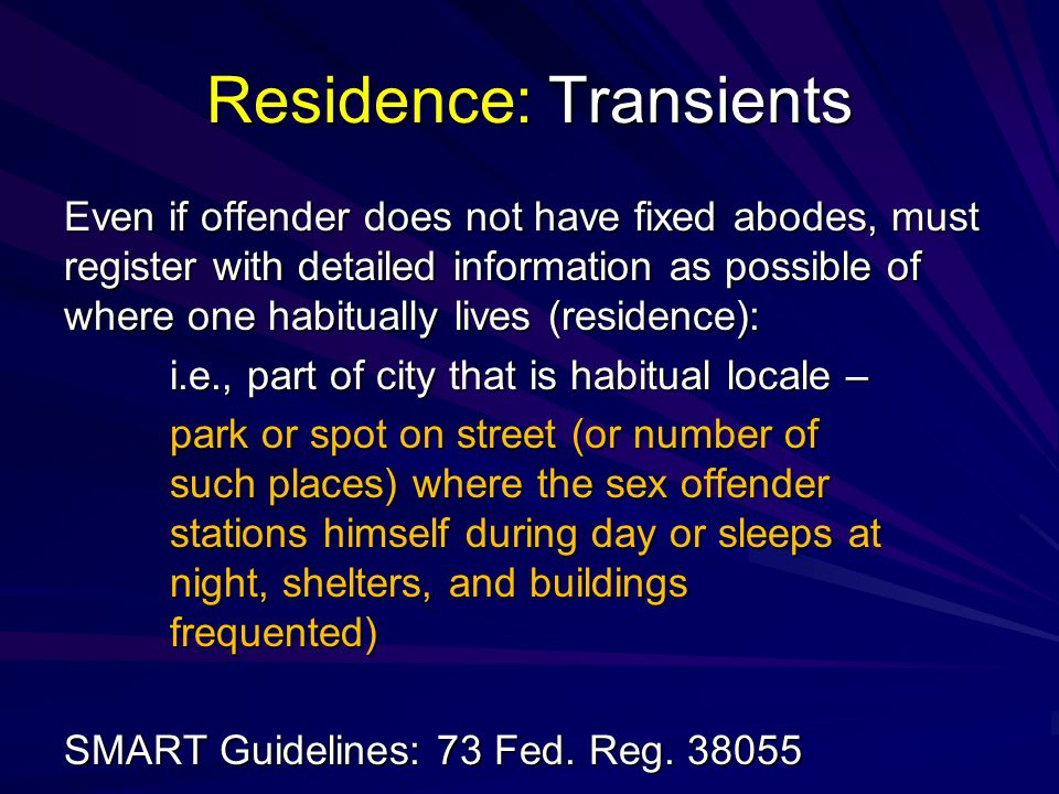 Residence: Transients Even if offender does not have fixed abodes, must register with detailed information as possible of where one habitually lives (residence): i.e., part of city that is habitual locale – park or spot on street (or number of such places) where the sex offender stations himself during day or sleeps at night, shelters, and buildings frequented) SMART Guidelines: 73 Fed.