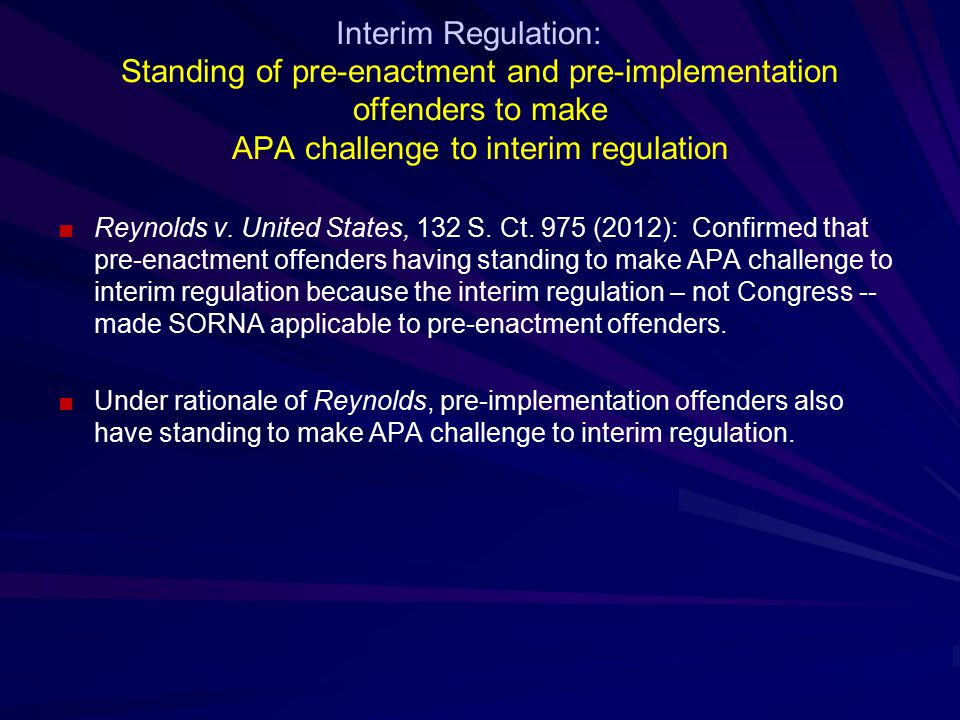 Interim Regulation: Standing of pre-enactment and pre-implementation offenders to make APA challenge to interim regulation ■Reynolds v.