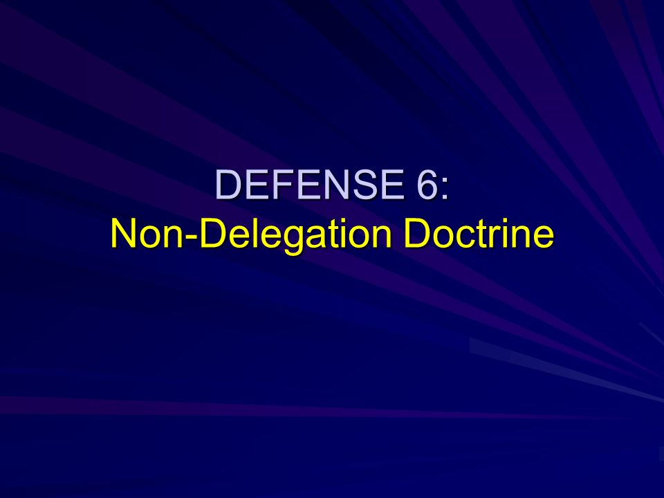 DEFENSE 6: Non-Delegation Doctrine