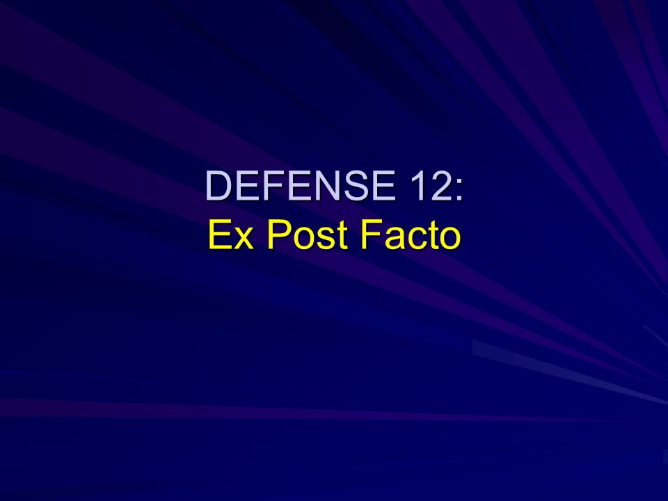 DEFENSE 12: Ex Post Facto