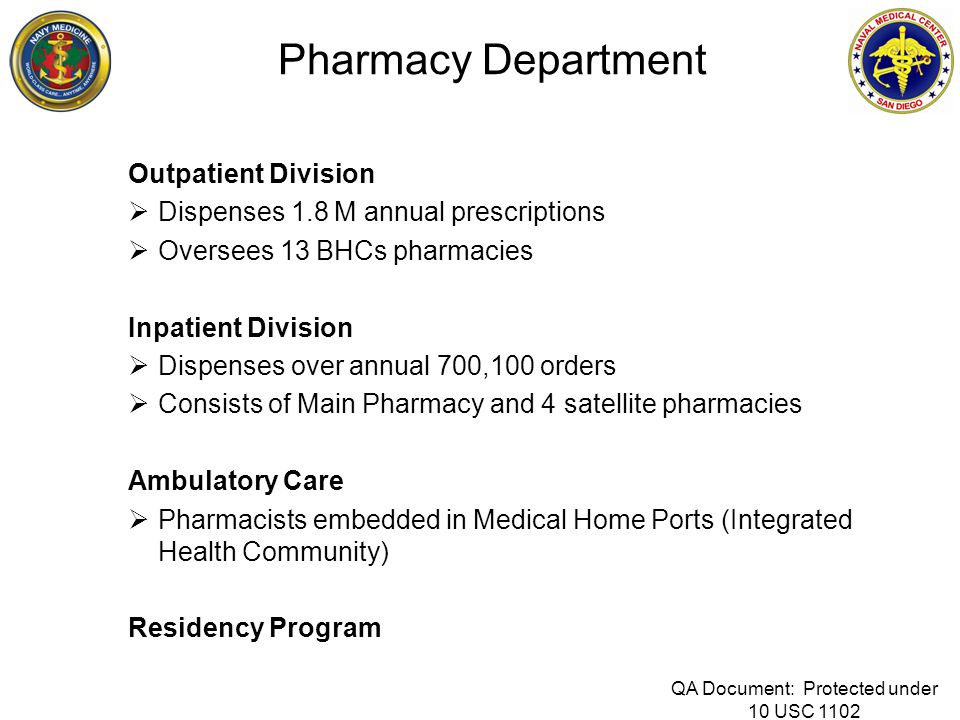 Pharmacy Department Outpatient Division  Dispenses 1.8 M annual prescriptions  Oversees 13 BHCs pharmacies Inpatient Division  Dispenses over annual 700,100 orders  Consists of Main Pharmacy and 4 satellite pharmacies Ambulatory Care  Pharmacists embedded in Medical Home Ports (Integrated Health Community) Residency Program QA Document: Protected under 10 USC 1102