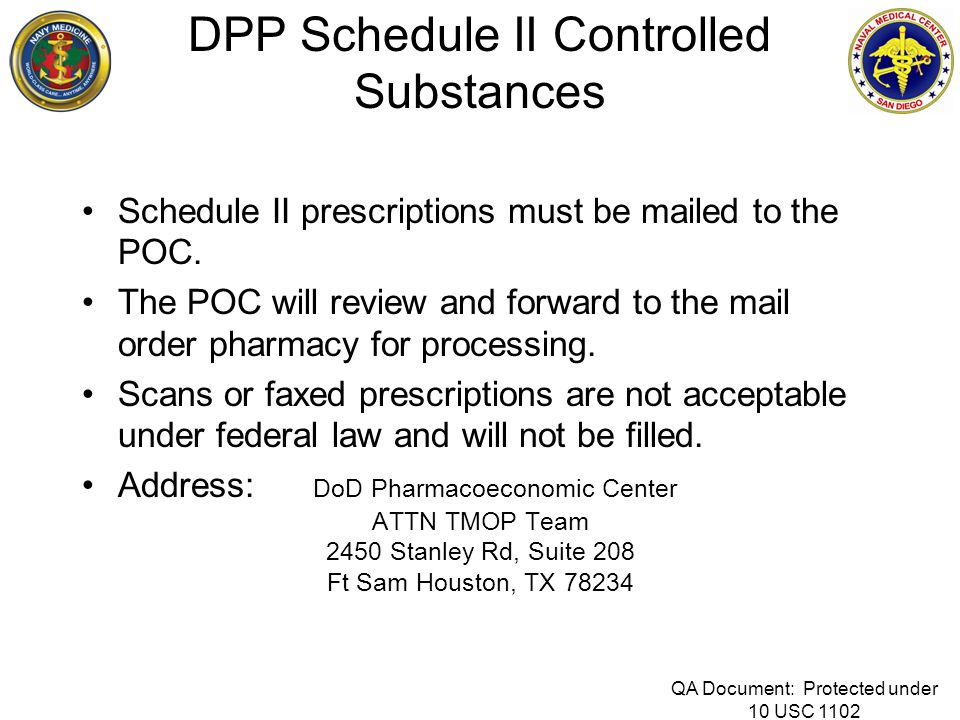 DPP Schedule II Controlled Substances Schedule II prescriptions must be mailed to the POC. The POC will review and forward to the mail order pharmacy