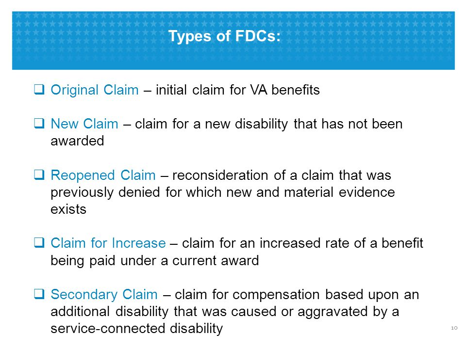 Types of FDCs: 10  Original Claim – initial claim for VA benefits  New Claim – claim for a new disability that has not been awarded  Reopened Claim – reconsideration of a claim that was previously denied for which new and material evidence exists  Claim for Increase – claim for an increased rate of a benefit being paid under a current award  Secondary Claim – claim for compensation based upon an additional disability that was caused or aggravated by a service-connected disability
