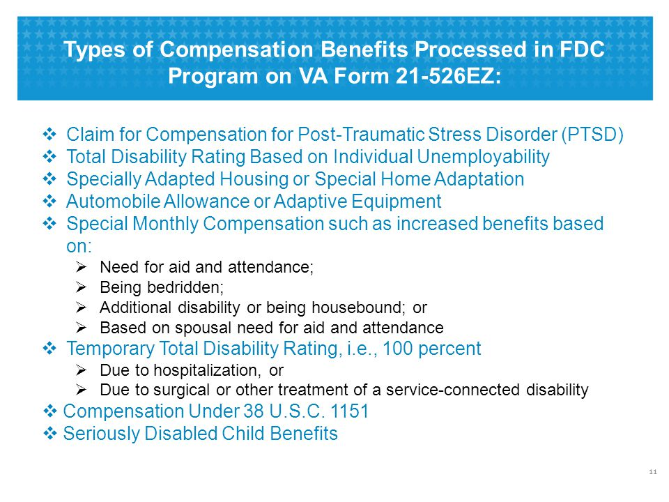 Types of Compensation Benefits Processed in FDC Program on VA Form 21-526EZ: 11  Claim for Compensation for Post-Traumatic Stress Disorder (PTSD)  Total Disability Rating Based on Individual Unemployability  Specially Adapted Housing or Special Home Adaptation  Automobile Allowance or Adaptive Equipment  Special Monthly Compensation such as increased benefits based on:  Need for aid and attendance;  Being bedridden;  Additional disability or being housebound; or  Based on spousal need for aid and attendance  Temporary Total Disability Rating, i.e., 100 percent  Due to hospitalization, or  Due to surgical or other treatment of a service-connected disability  Compensation Under 38 U.S.C.