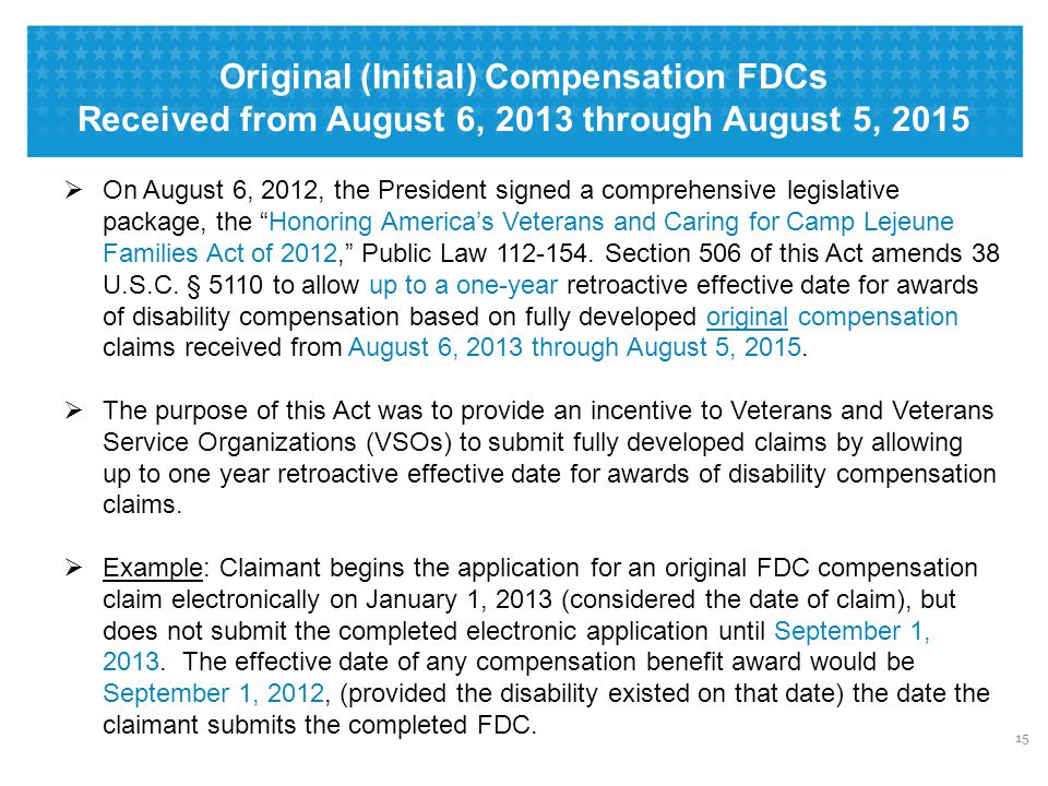 Original (Initial) Compensation FDCs Received from August 6, 2013 through August 5, 2015 15  On August 6, 2012, the President signed a comprehensive legislative package, the Honoring America's Veterans and Caring for Camp Lejeune Families Act of 2012, Public Law 112-154.