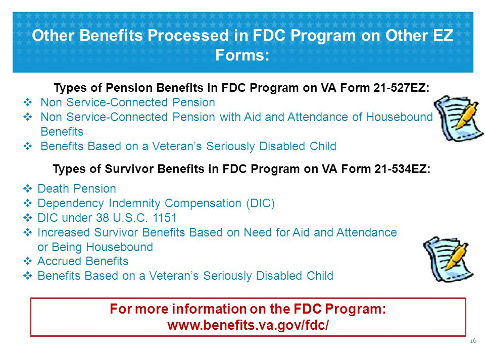 Other Benefits Processed in FDC Program on Other EZ Forms: 16 Types of Pension Benefits in FDC Program on VA Form 21-527EZ:  Non Service-Connected Pension  Non Service-Connected Pension with Aid and Attendance of Housebound Benefits  Benefits Based on a Veteran's Seriously Disabled Child  Death Pension  Dependency Indemnity Compensation (DIC)  DIC under 38 U.S.C.