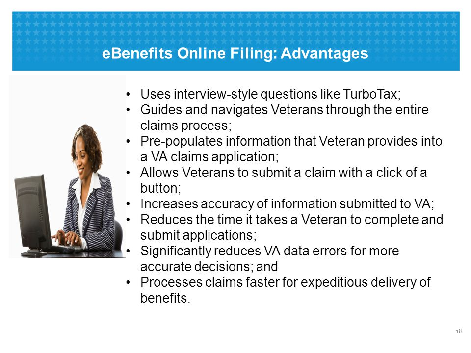eBenefits Online Filing: Advantages 18 Uses interview-style questions like TurboTax; Guides and navigates Veterans through the entire claims process;