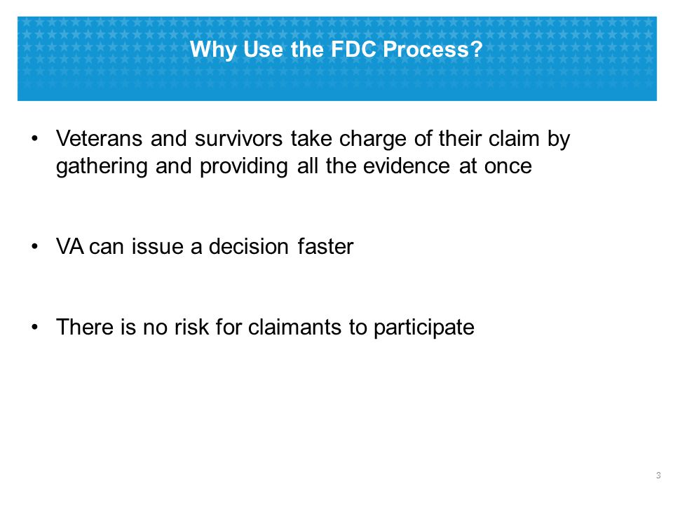Why Use the FDC Process? 3 Veterans and survivors take charge of their claim by gathering and providing all the evidence at once VA can issue a decisi
