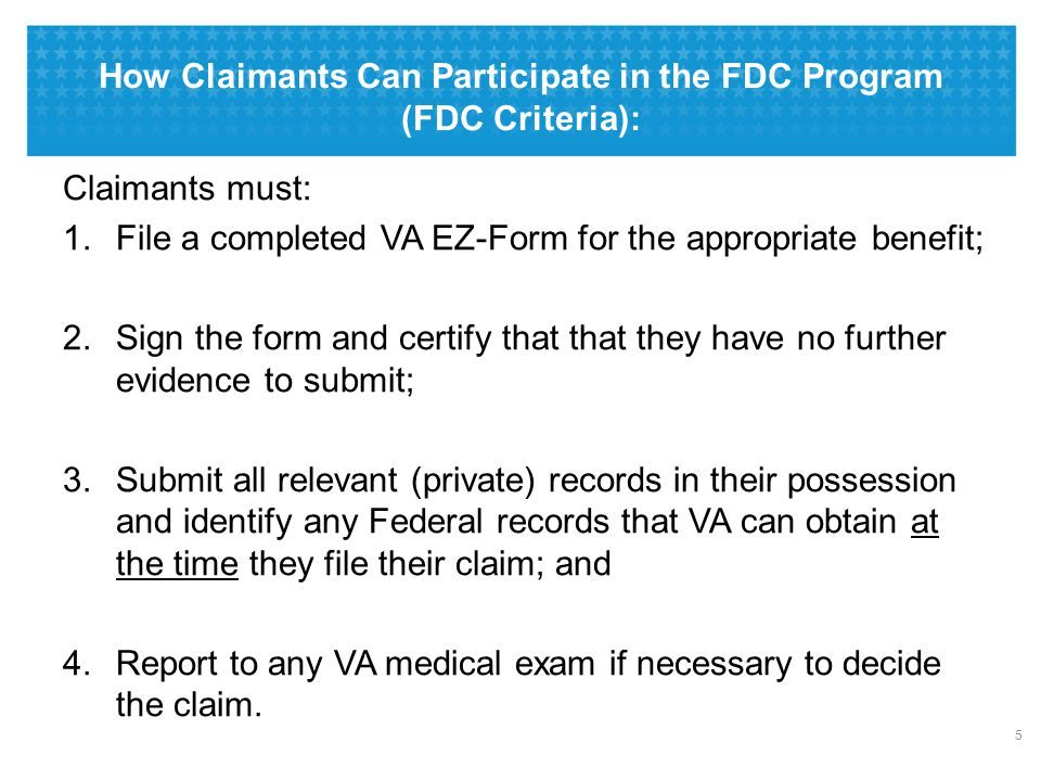 How Claimants Can Participate in the FDC Program (FDC Criteria): 5 Claimants must: 1.File a completed VA EZ-Form for the appropriate benefit; 2.Sign the form and certify that that they have no further evidence to submit; 3.Submit all relevant (private) records in their possession and identify any Federal records that VA can obtain at the time they file their claim; and 4.Report to any VA medical exam if necessary to decide the claim.