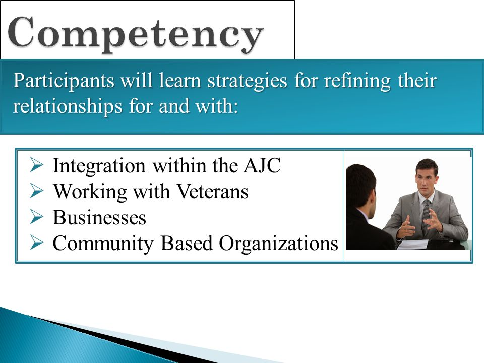 Competency  Integration within the AJC  Working with Veterans  Businesses  Community Based Organizations Participants will learn strategies for re
