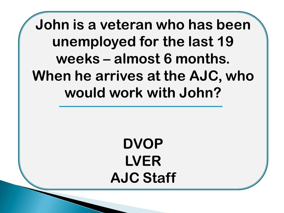 John is a veteran who has been unemployed for the last 19 weeks – almost 6 months. When he arrives at the AJC, who would work with John? DVOP LVER AJC