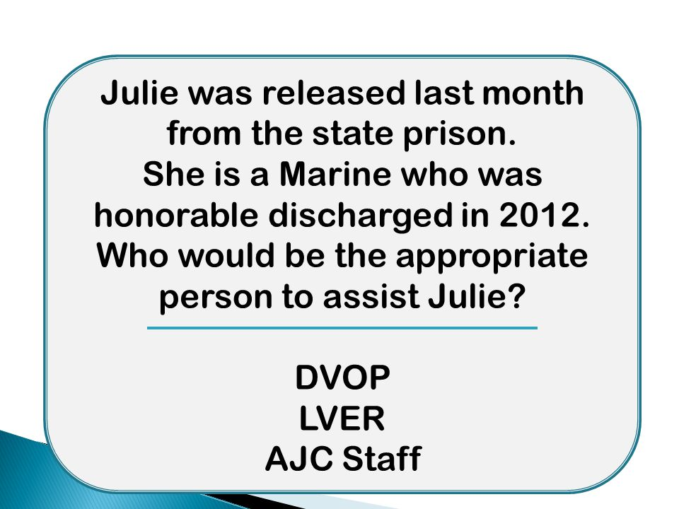 Julie was released last month from the state prison. She is a Marine who was honorable discharged in 2012. Who would be the appropriate person to assi