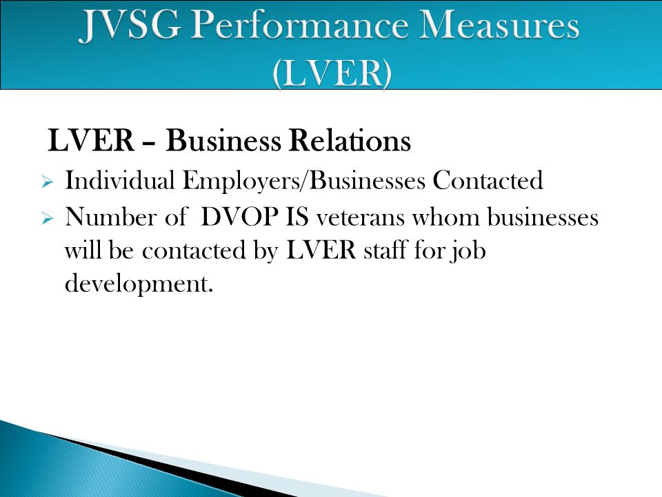 LVER – Business Relations  Individual Employers/Businesses Contacted  Number of DVOP IS veterans whom businesses will be contacted by LVER staff for