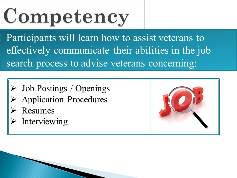 Competency Participants will learn how to assist veterans to effectively communicate their abilities in the job search process to advise veterans conc