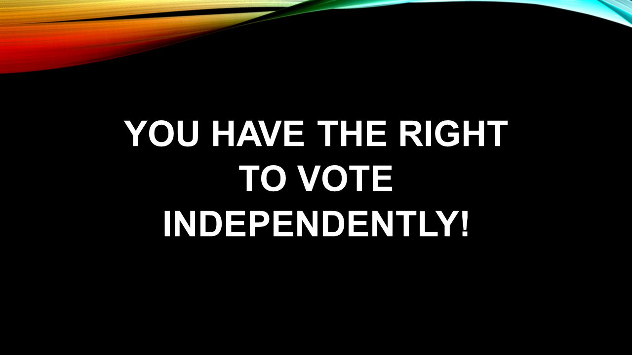 YOU HAVE THE RIGHT TO VOTE INDEPENDENTLY!