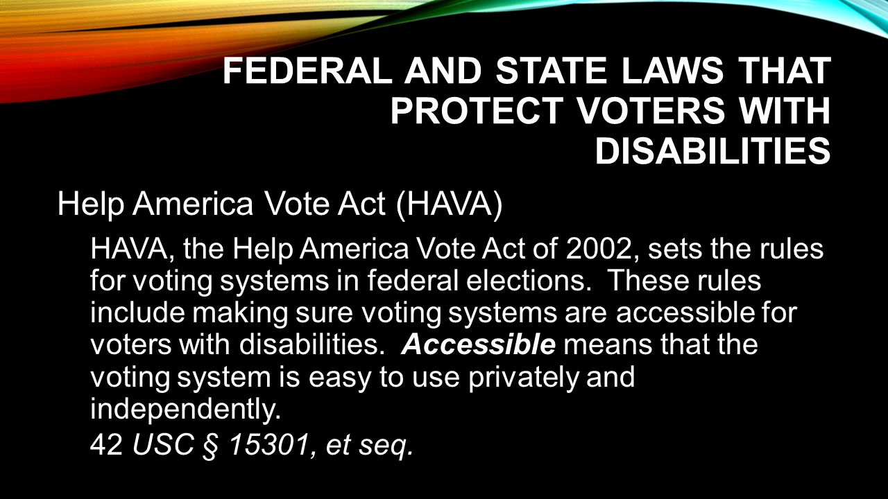 FEDERAL AND STATE LAWS THAT PROTECT VOTERS WITH DISABILITIES Help America Vote Act (HAVA) HAVA, the Help America Vote Act of 2002, sets the rules for voting systems in federal elections.