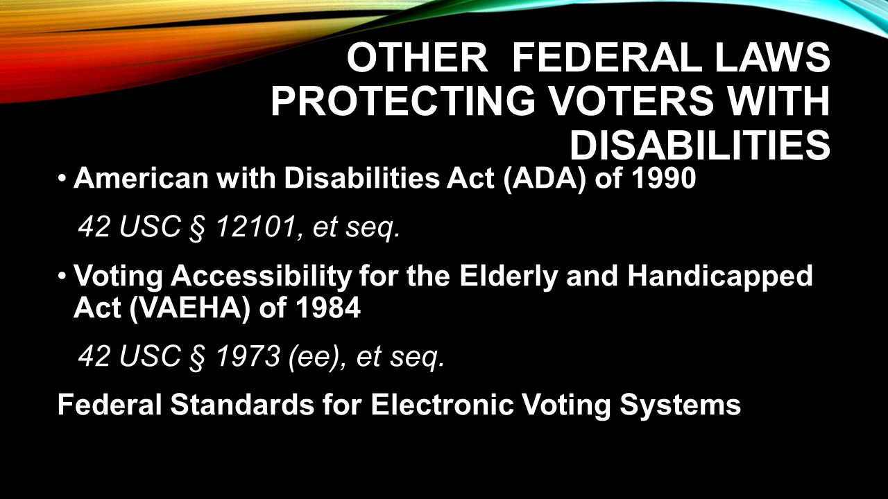 OTHER FEDERAL LAWS PROTECTING VOTERS WITH DISABILITIES American with Disabilities Act (ADA) of 1990 42 USC § 12101, et seq.