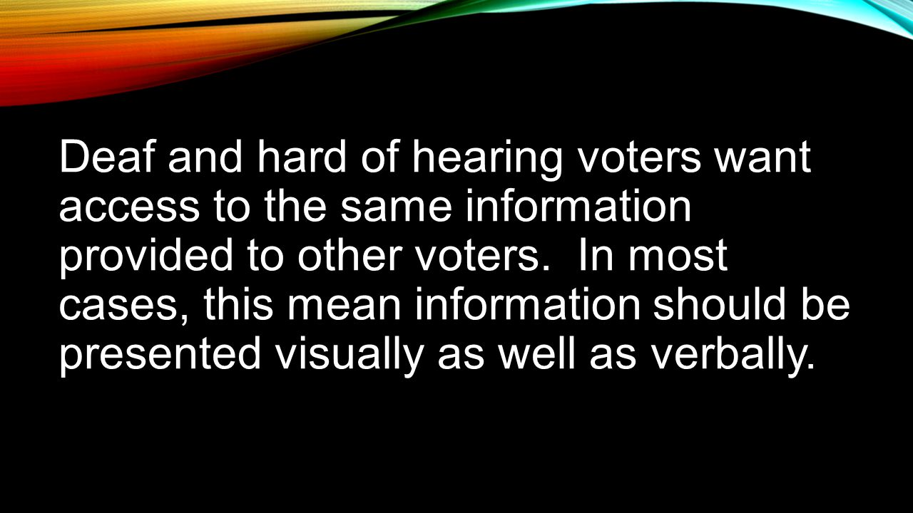 Deaf and hard of hearing voters want access to the same information provided to other voters.