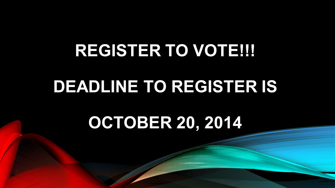 REGISTER TO VOTE!!! DEADLINE TO REGISTER IS OCTOBER 20, 2014
