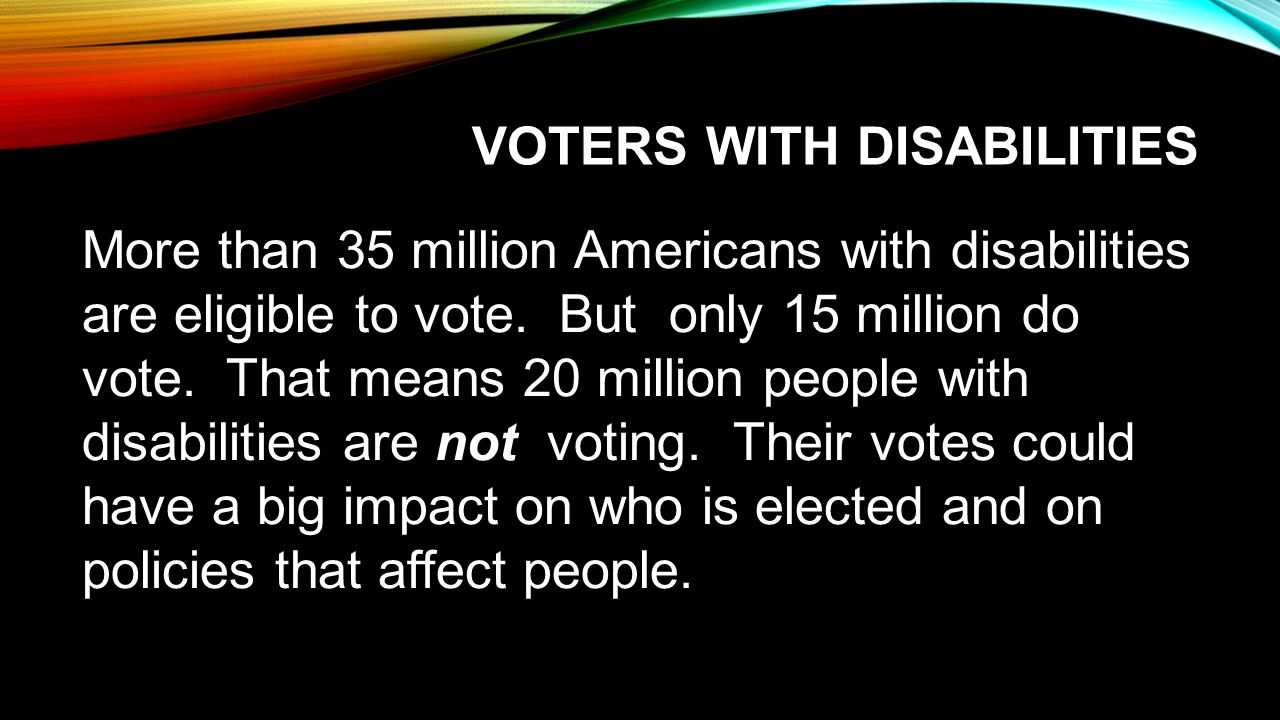 VOTERS WITH DISABILITIES More than 35 million Americans with disabilities are eligible to vote.