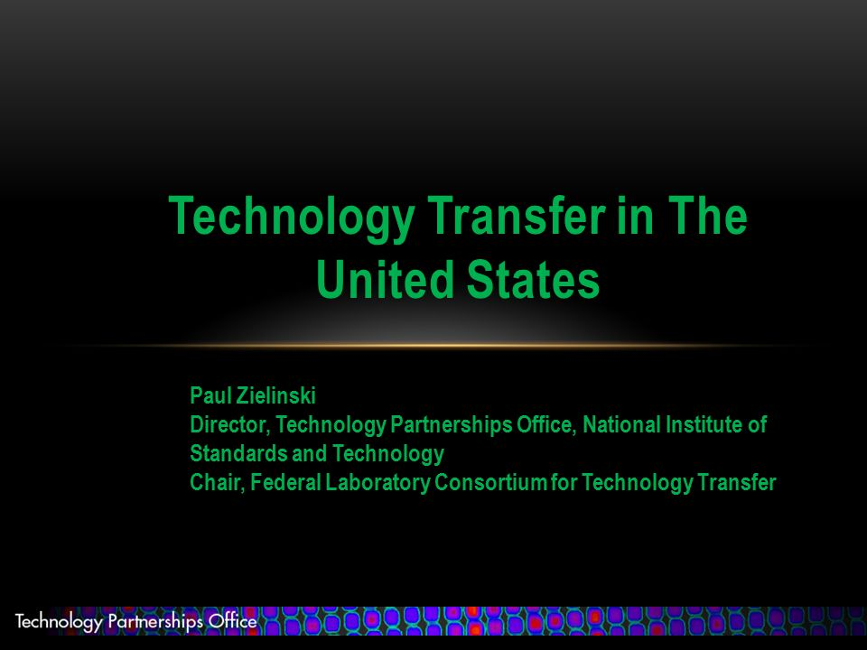 Technology Transfer in The United States Paul Zielinski Director, Technology Partnerships Office, National Institute of Standards and Technology Chair, Federal Laboratory Consortium for Technology Transfer