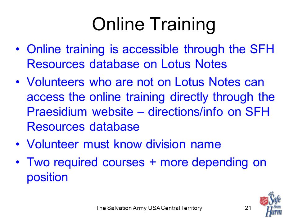 Online Training Online training is accessible through the SFH Resources database on Lotus Notes Volunteers who are not on Lotus Notes can access the online training directly through the Praesidium website – directions/info on SFH Resources database Volunteer must know division name Two required courses + more depending on position The Salvation Army USA Central Territory21