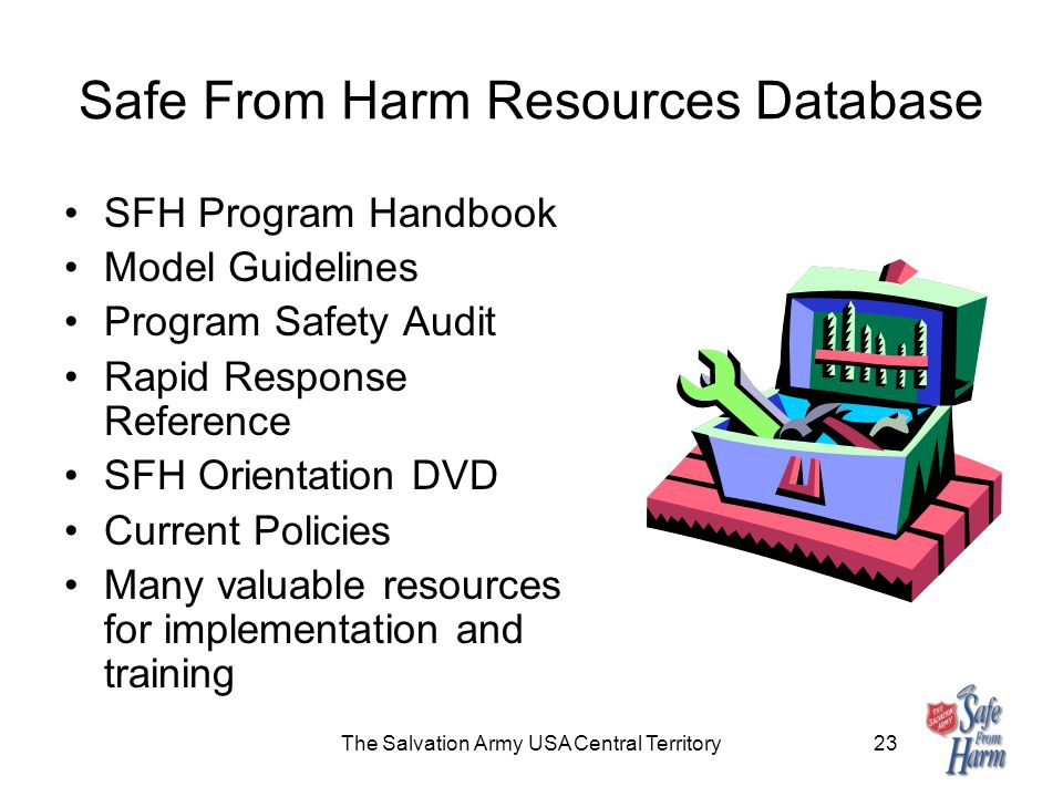 The Salvation Army USA Central Territory23 Safe From Harm Resources Database SFH Program Handbook Model Guidelines Program Safety Audit Rapid Response Reference SFH Orientation DVD Current Policies Many valuable resources for implementation and training