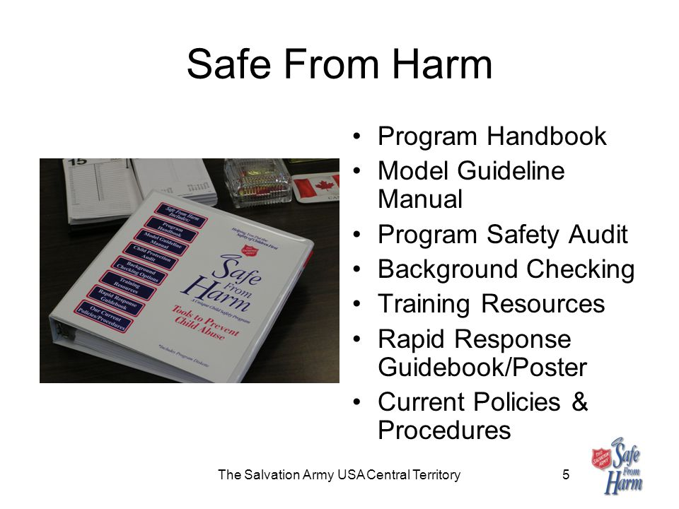 The Salvation Army USA Central Territory5 Safe From Harm Program Handbook Model Guideline Manual Program Safety Audit Background Checking Training Resources Rapid Response Guidebook/Poster Current Policies & Procedures