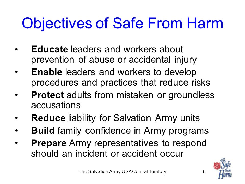 The Salvation Army USA Central Territory6 Objectives of Safe From Harm Educate leaders and workers about prevention of abuse or accidental injury Enable leaders and workers to develop procedures and practices that reduce risks Protect adults from mistaken or groundless accusations Reduce liability for Salvation Army units Build family confidence in Army programs Prepare Army representatives to respond should an incident or accident occur