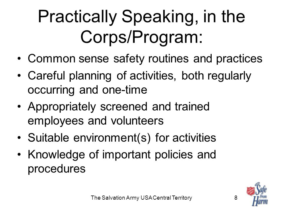 Practically Speaking, in the Corps/Program: Common sense safety routines and practices Careful planning of activities, both regularly occurring and one-time Appropriately screened and trained employees and volunteers Suitable environment(s) for activities Knowledge of important policies and procedures The Salvation Army USA Central Territory8