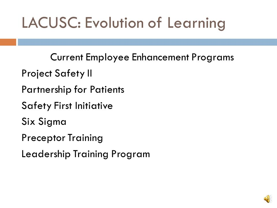 LACUSC: Evolution of Learning Current Employee Enhancement Programs Project Safety II Partnership for Patients Safety First Initiative Six Sigma Preceptor Training Leadership Training Program