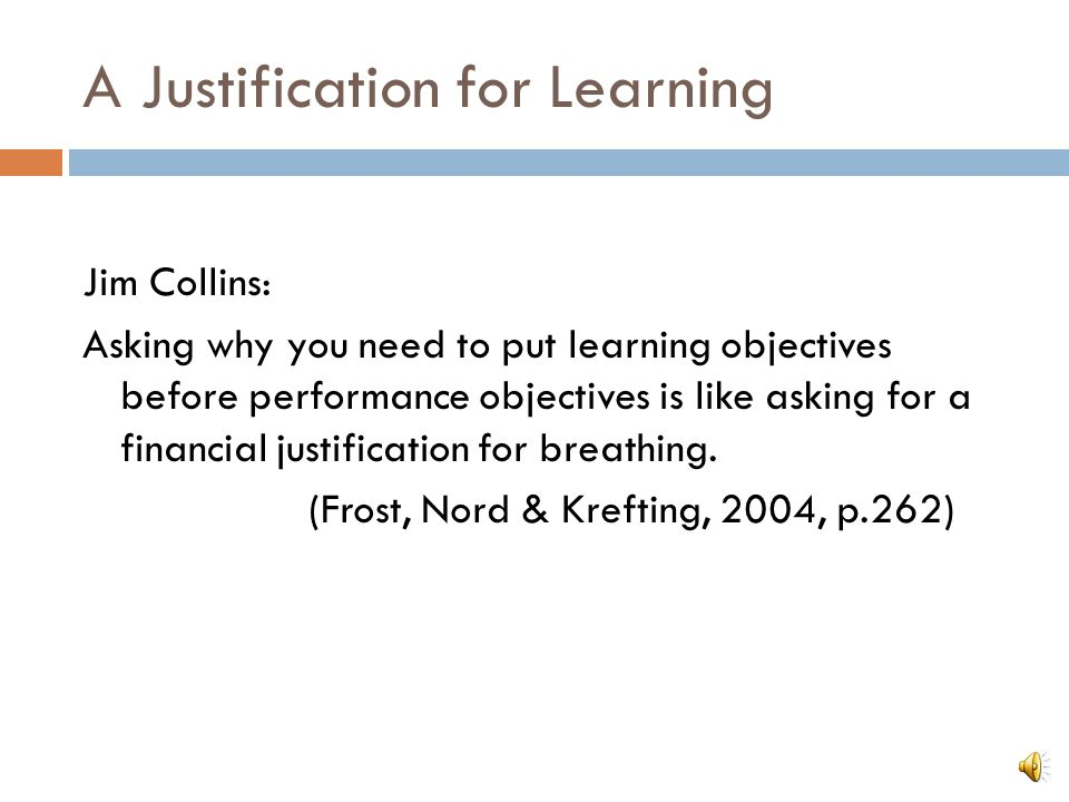 A Justification for Learning Jim Collins: Asking why you need to put learning objectives before performance objectives is like asking for a financial justification for breathing.