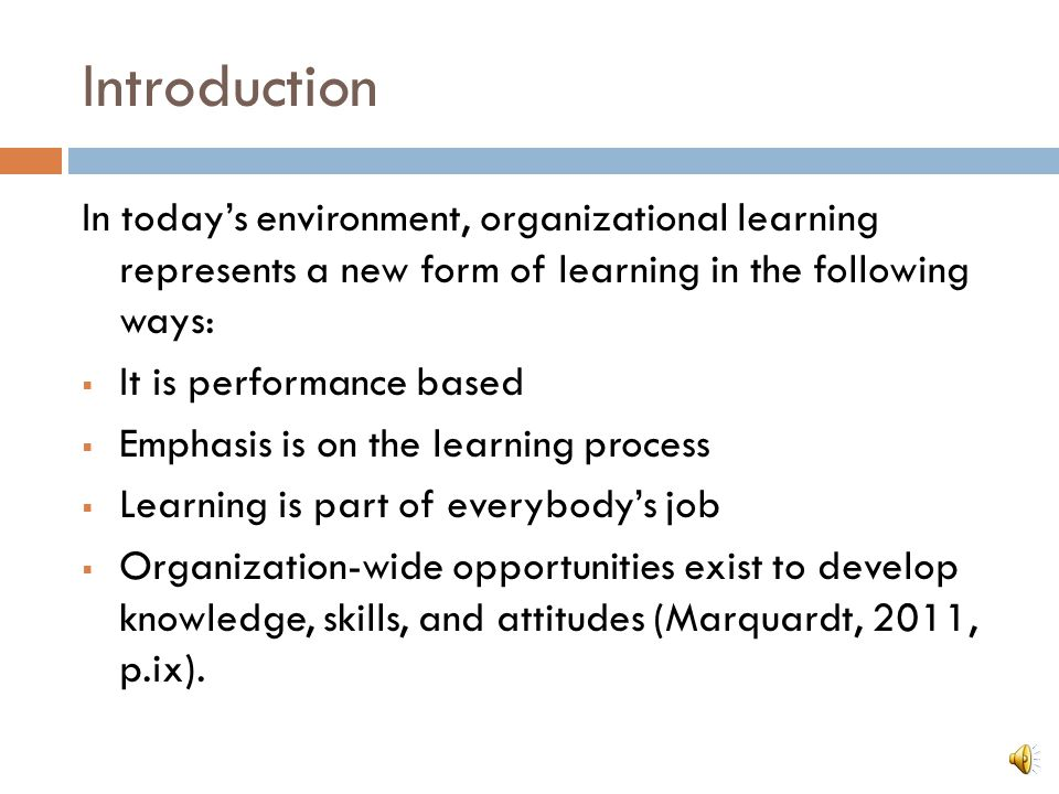 Introduction In today's environment, organizational learning represents a new form of learning in the following ways:  It is performance based  Emphasis is on the learning process  Learning is part of everybody's job  Organization-wide opportunities exist to develop knowledge, skills, and attitudes (Marquardt, 2011, p.ix).
