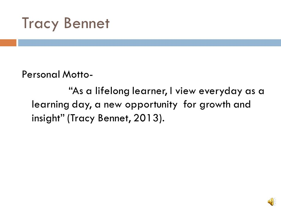"""Tracy Bennet Personal Motto- """"As a lifelong learner, I view everyday as a learning day, a new opportunity for growth and insight"""" (Tracy Bennet, 2013)"""