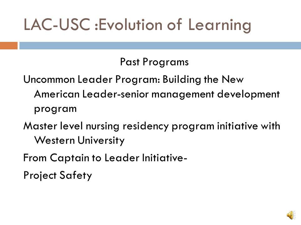 LAC-USC :Evolution of Learning Past Programs Uncommon Leader Program: Building the New American Leader-senior management development program Master le