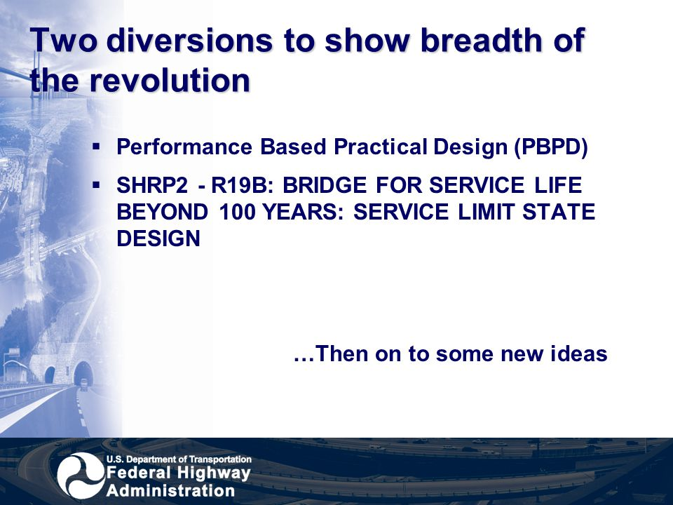 Two diversions to show breadth of the revolution  Performance Based Practical Design (PBPD)  SHRP2 - R19B: BRIDGE FOR SERVICE LIFE BEYOND 100 YEARS: