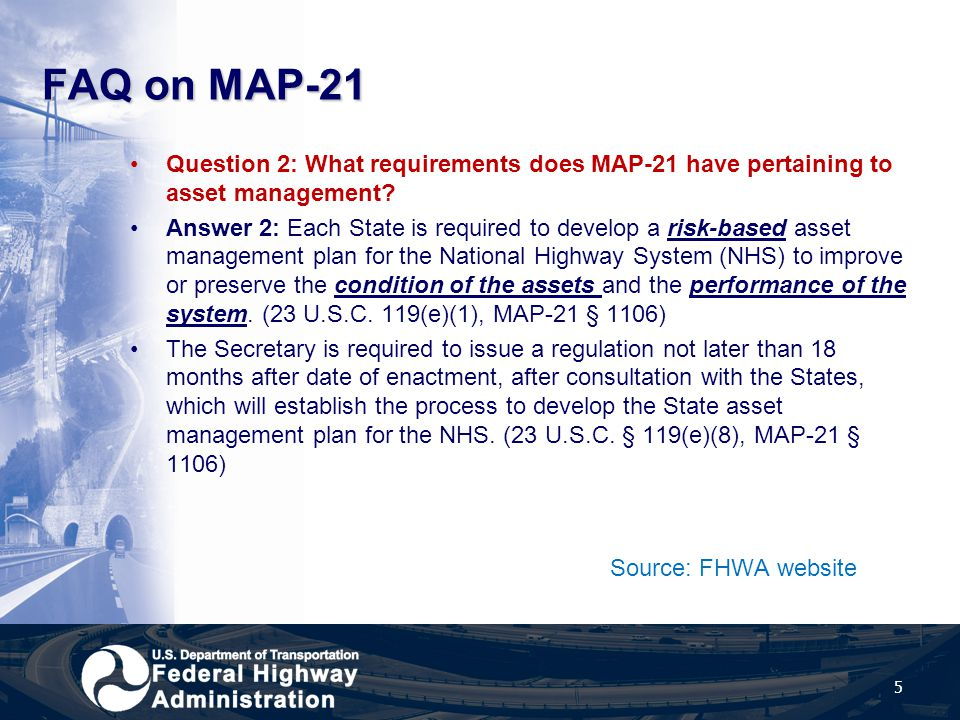 FAQ on MAP-21 Question 2: What requirements does MAP-21 have pertaining to asset management? Answer 2: Each State is required to develop a risk-based