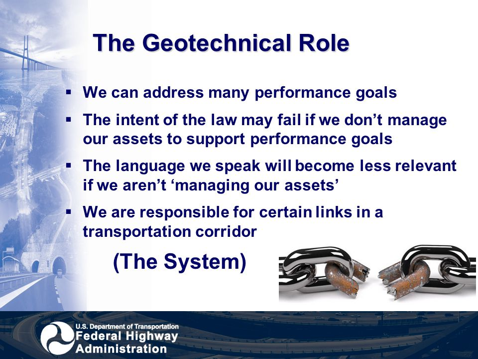 The Geotechnical Role  We can address many performance goals  The intent of the law may fail if we don't manage our assets to support performance go
