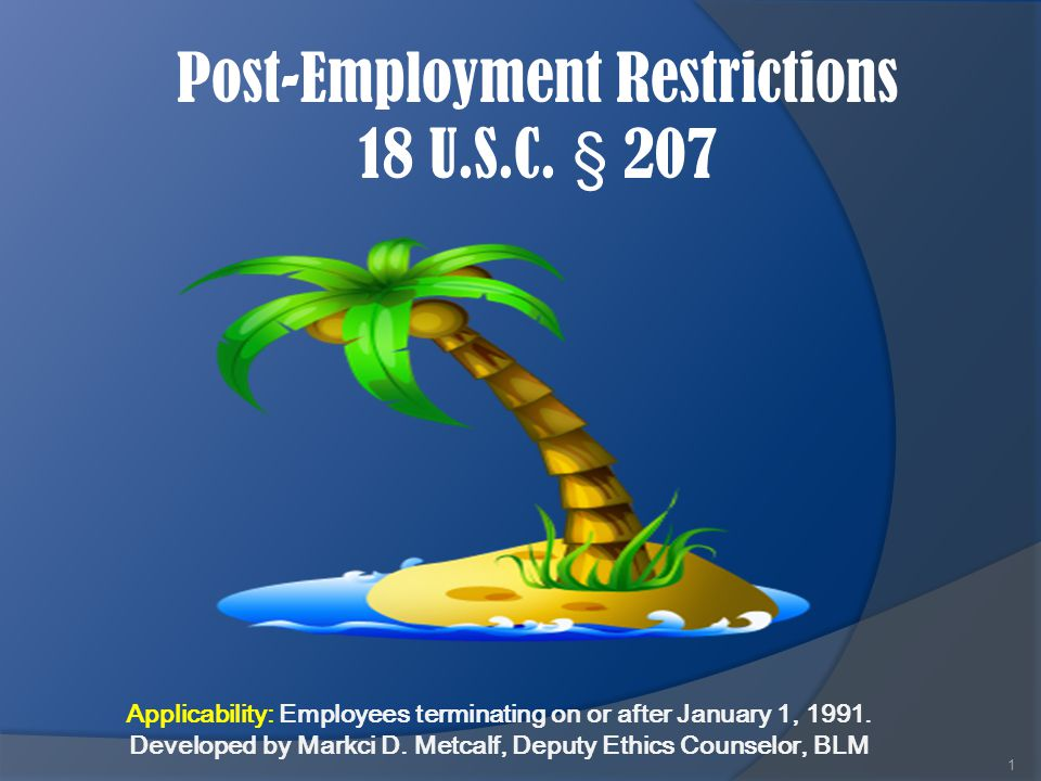 Post-Employment Restrictions 18 U.S.C. § 207 1 Applicability: Employees terminating on or after January 1, 1991. Developed by Markci D. Metcalf, Deput